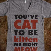 You've Cat To Be Kitten Me Right Meow (V Neck) - Attitude Shirts