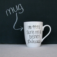 Coffee Mug - Princess Mug - Black Hand Painted &quot;I&#x27;m 99.9% Sure I&#x27;m a Disney Princess&quot; on a White Coffee Cup - Black and White Mug