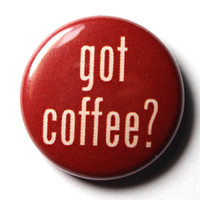 Got Coffee, 1 inch Button - PIN OR MAGNET