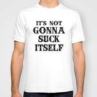 Its Not Gonna Suck Itself T-shirt by Funny Shit | Society6