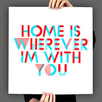 Home Is Wherever Im With You, Typography Print