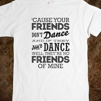 Cause Your Friends Don't Dance Quote Top - shine on