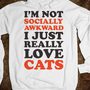 I&#x27;m Not Socially Awkward I Just Really Love Cats - Totally Awesome Text Tees