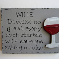 "Hand Painted Gray Wooden Wine Sign, ""WINE: Because no great story ever started with someone eating a salad."" White wine or Red wine."