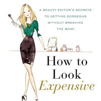 How to Look Expensive: A Beauty Editor's Secrets to Getting Gorgeous without Breaking the Bank [Kindle Edition]