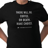 THERE WILL BE COFFEE. OR DEATH. T SHIRTS from Zazzle.com