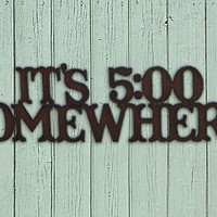 "Rustic, Recycled Metal Word Phrase Wall Sign "" It's 5:00 Somewhere "" - Cheeky Funny Saying Sign - Handmade Crafts by Delilah Badapple"