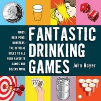Fantastic Drinking Games: Kings! Beer Pong! Quarters! The Official Rules to All Your Favorite Games