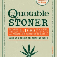 The Quotable Stoner: More Than 1,100 Baked, Lit-Up, and Zonked-Out Quotes in Tribute to (and as a R