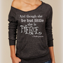 And Though she be but little she is FIERCE-- design on Wide neck fleece sweatshirt. Sizes S-XL.  Other colors available.