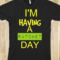 I'm Having A Ratchet Day Tee