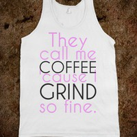 They call me coffee 'cause I grind so fine. - The basics