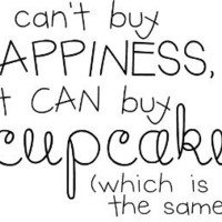 Money Can't Buy Happiness, But It Can Buy Cupcakes (Which Is Basically The Same Thing) wall saying