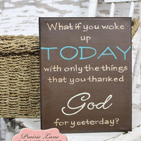 What if you woke up today with only the things that you thanked God for yesterday