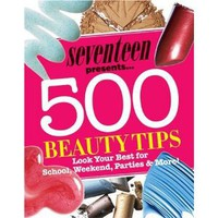 Seventeen 500 Beauty Tips: Look Your Best for School, Weekend, Parties & More!: Seventeen Magazine: 9781588166425: Amazon.com: Books