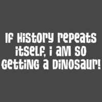 IF HISTORY REPEATS ITSELF, I AM SO GETTING A DINOSAUR