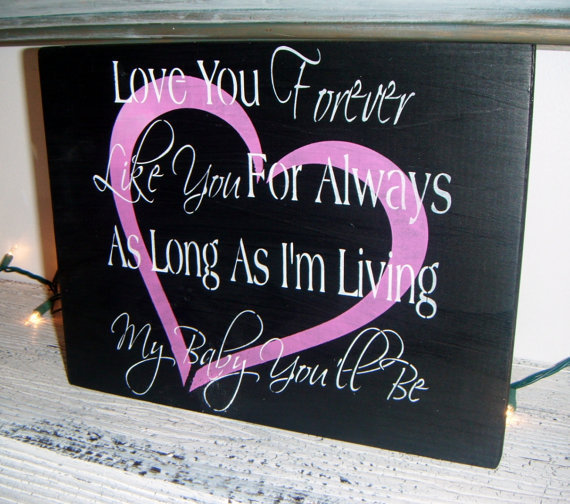 Love you forever, Like you for Always, As long as I'm living my baby you'll be ~ Baby nursery art