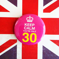 "Keep Calm You're Only 30 1.75"" Badge / Button"