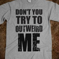 Don't Try To Outweird Me Tshirt