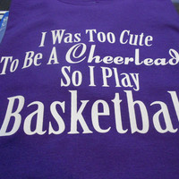 I Was Too Cute To Be A Cheerleader SO I Play Basketball T-Shirt