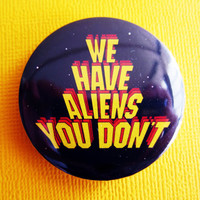 "We Have ALIENS You Don't - 1.75"" Badge / Pinback Button"