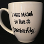 DOWNTON ABBEY inspired Mug - &quot;I Was Meant to Live at Downton Abbey&quot;