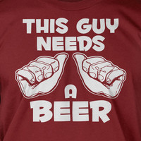 This Guy Needs A Beer Screen Printed T-Shirt Tee Shirt T Shirt Mens Funny Beer Alcohol