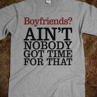 Boyfriends? Ain&#x27;t Nobody Got Time For That - Attitude Shirts
