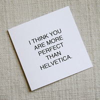You Are More Perfect Than Helvetica, graphic design card, typography card, romantic typography notecard