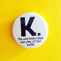 "K. the only letter that can piss off the world - 1.75"" Badge / Button"