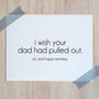 Birthday Card - I Wish Your Dad Had Pulled Out