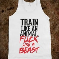 Train like an animal, fuck like a beast - Workout and fitness shirts
