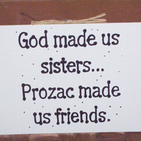 FREE SHIPPING God Made Us Sisters Prozac by SmokeyMountainPicker