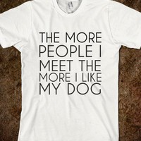 THE MORE PEOPLE I MEET THE MORE I LIKE MY DOG - glamfoxx.com
