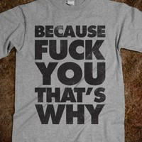 Because Fuck You That&#x27;s Why - Attitude Shirts