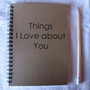 Things I love about you - 5 x 7 journal