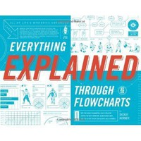 Everything Explained Through Flowcharts: All of Life's Mysteries Unraveled, Including Tips for World Domination, Which Religion Offers the Best ... the Secret Recipe for Gettin' Laid Lemonade