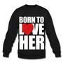 Amazon.com: Spreadshirt, born_to_love_her - Couples Shirts, Men's Crewneck Sweatshirt: Clothing