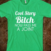 COOL STORY BITCH PASS ME A JOINT