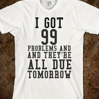 99 PROBLEMS ALL DUE TOMORROW