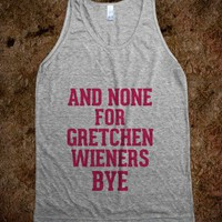 And none for you Gretchen Wieners bye