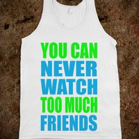 You Can Never Watch Too Much Friends - Rad Tees - Skreened T-shirts, Organic Shirts, Hoodies, Kids Tees, Baby One-Pieces and Tote Bags
