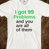 99 Problems - Awesome Shirts - Skreened T-shirts, Organic Shirts, Hoodies, Kids Tees, Baby One-Pieces and Tote Bags