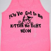 You've Cat To Be Kitten Me Right MEOW NEON Tank Top Womens Unisex mens American Apparel tshirt S - XL