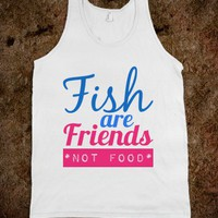FISH ARE FRIENDS NOT FOOD TANK