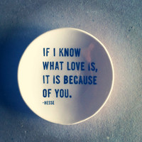 "5"" dish if i know what love is, it is because of you hesse quote screenprinted text.  IN STOCK"