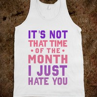 "It's Not ""That Time of the Month"" I Just Hate You (Tank) - xpress - Skreened T-shirts, Organic Shirts, Hoodies, Kids Tees, Baby One-Pieces and Tote Bags"
