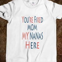 You're Fired Mom My Nanas Here Kids Tee