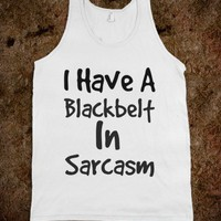 I HAVE A BLACK BELT IN SARCASM