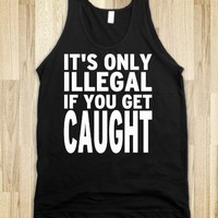 It's Only Illegal If you Get Caught - Echo Shirts - Skreened T-shirts, Organic Shirts, Hoodies, Kids Tees, Baby One-Pieces and Tote Bags